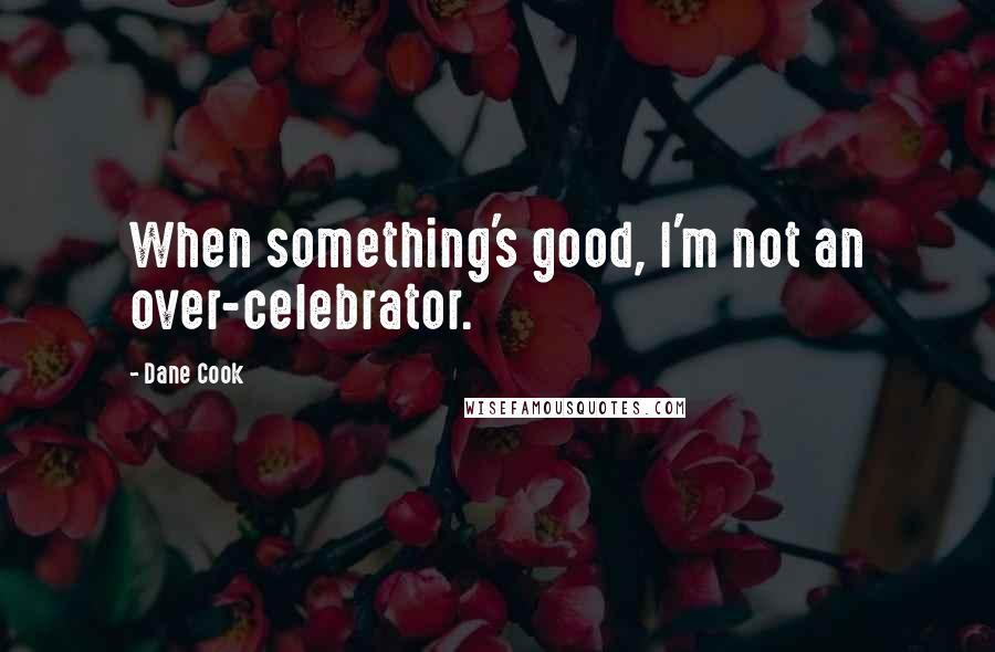 Dane Cook quotes: When something's good, I'm not an over-celebrator.