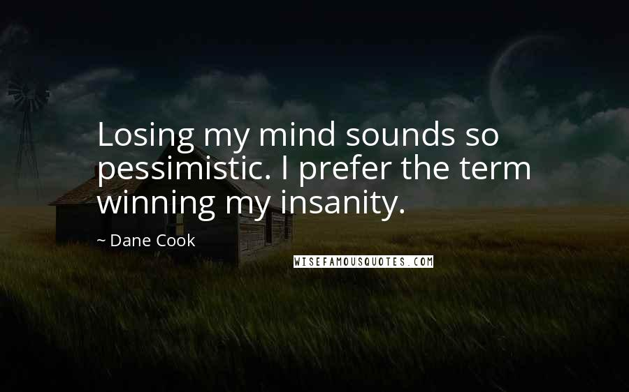 Dane Cook quotes: Losing my mind sounds so pessimistic. I prefer the term winning my insanity.
