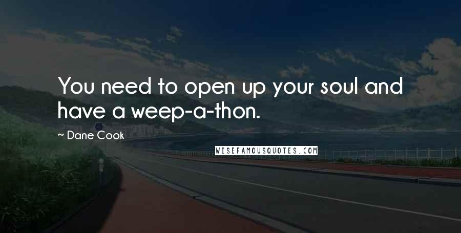 Dane Cook quotes: You need to open up your soul and have a weep-a-thon.