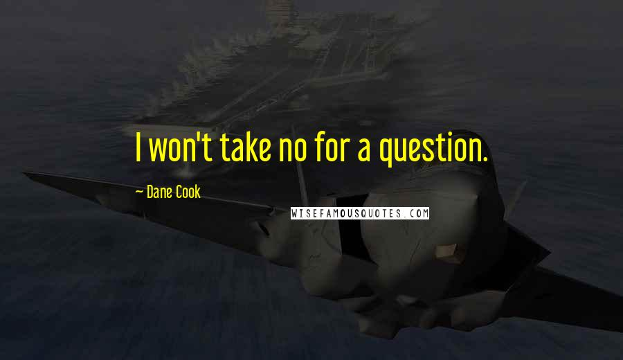 Dane Cook quotes: I won't take no for a question.