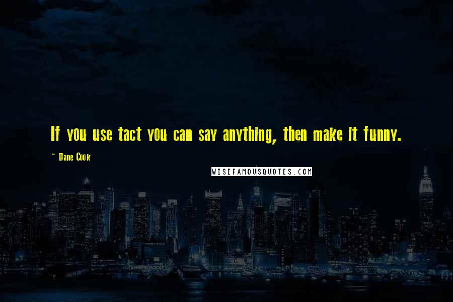 Dane Cook quotes: If you use tact you can say anything, then make it funny.
