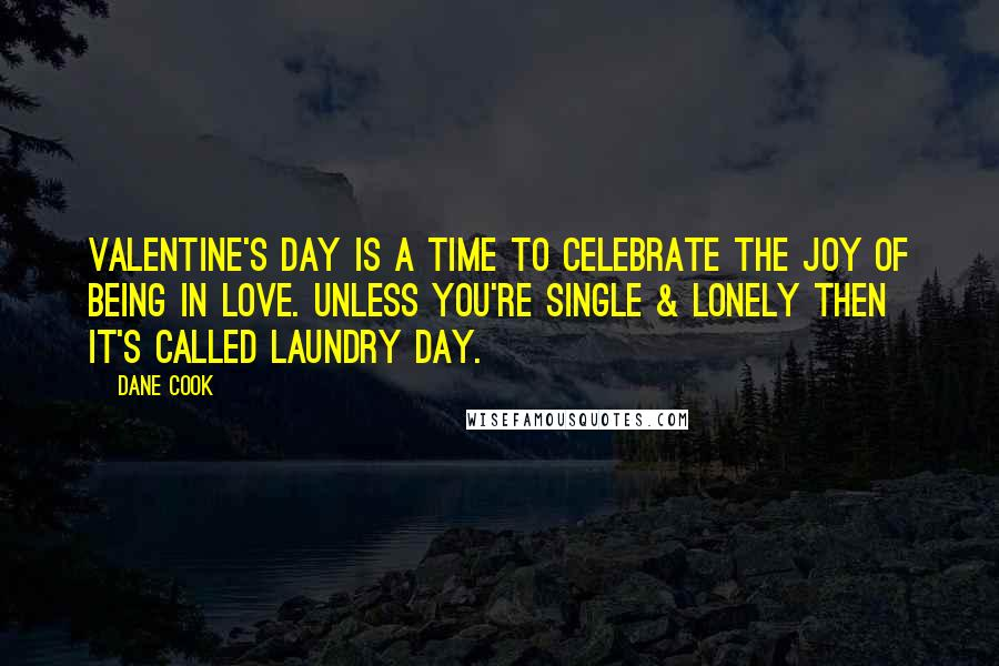 Dane Cook quotes: Valentine's Day is a time to celebrate the joy of being in love. Unless you're single & lonely then it's called Laundry Day.