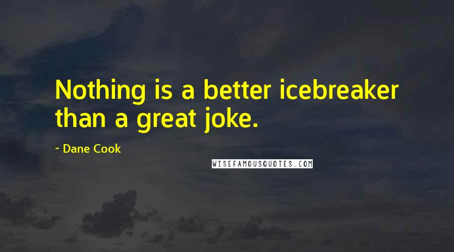 Dane Cook quotes: Nothing is a better icebreaker than a great joke.