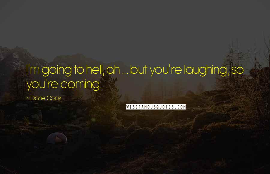 Dane Cook quotes: I'm going to hell, ah ... but you're laughing, so you're coming.