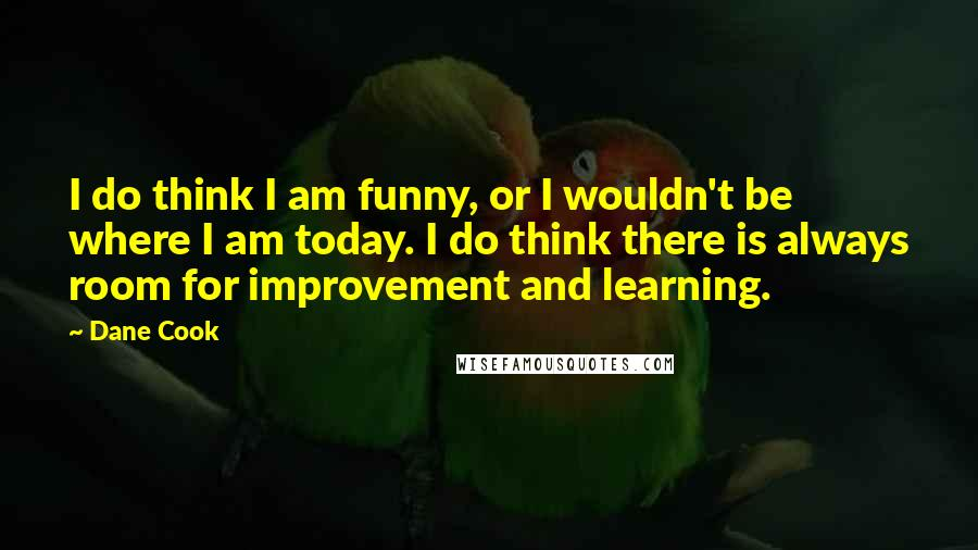 Dane Cook quotes: I do think I am funny, or I wouldn't be where I am today. I do think there is always room for improvement and learning.