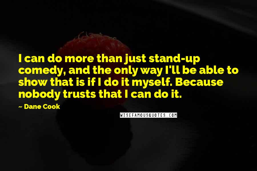 Dane Cook quotes: I can do more than just stand-up comedy, and the only way I'll be able to show that is if I do it myself. Because nobody trusts that I can