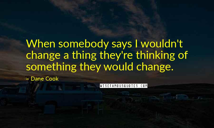 Dane Cook quotes: When somebody says I wouldn't change a thing they're thinking of something they would change.