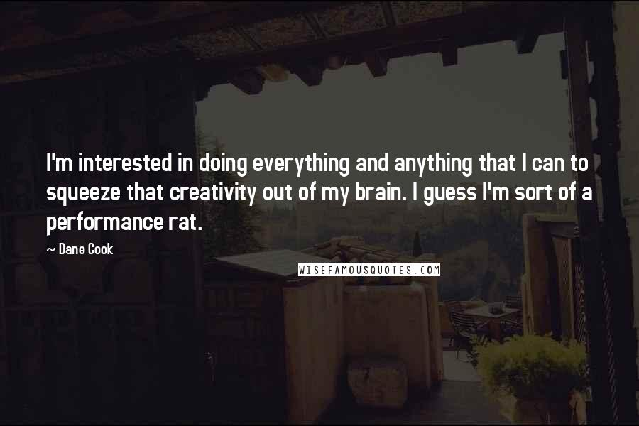 Dane Cook quotes: I'm interested in doing everything and anything that I can to squeeze that creativity out of my brain. I guess I'm sort of a performance rat.