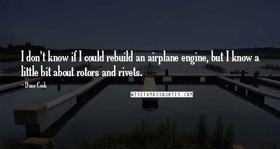 Dane Cook quotes: I don't know if I could rebuild an airplane engine, but I know a little bit about rotors and rivets.