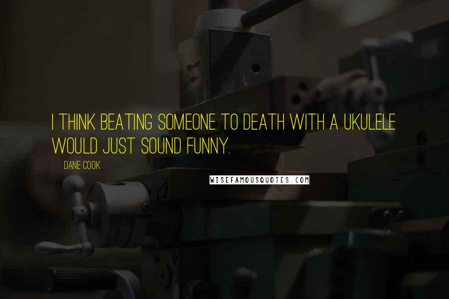 Dane Cook quotes: I think beating someone to death with a ukulele would just sound funny.