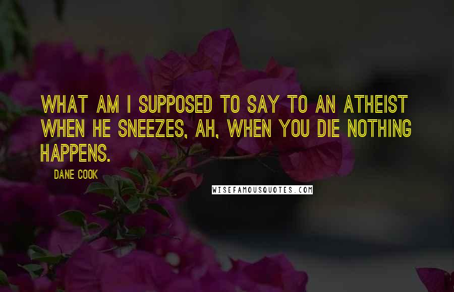 Dane Cook quotes: What am I supposed to say to an atheist when he sneezes, ah, when you die nothing happens.