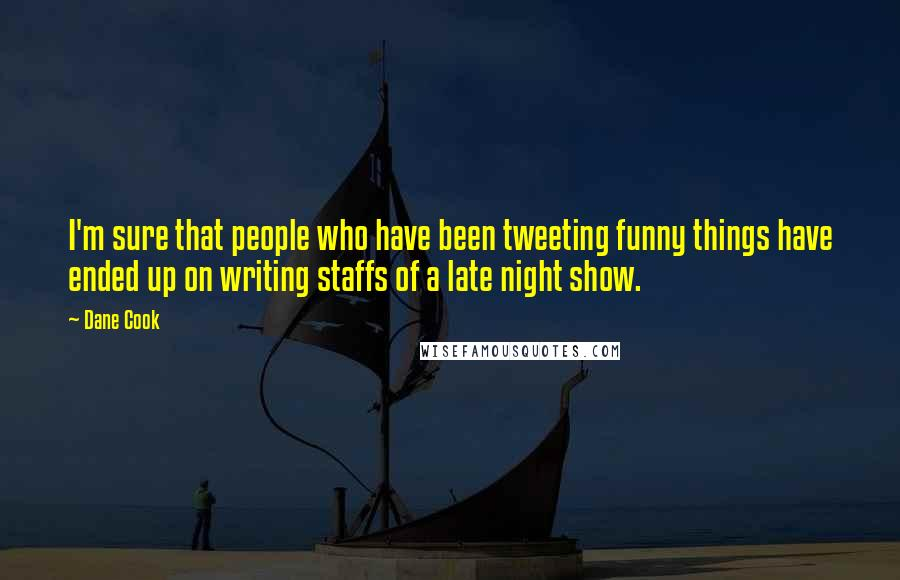 Dane Cook quotes: I'm sure that people who have been tweeting funny things have ended up on writing staffs of a late night show.