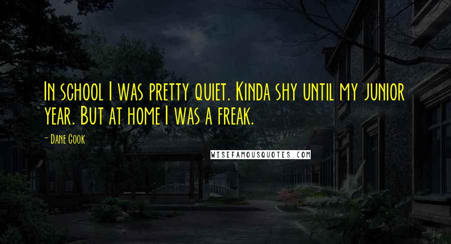 Dane Cook quotes: In school I was pretty quiet. Kinda shy until my junior year. But at home I was a freak.