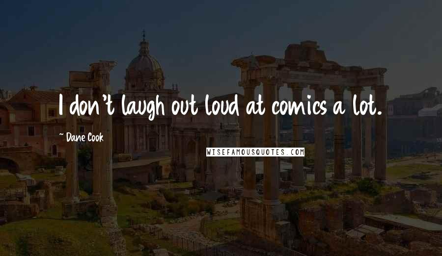 Dane Cook quotes: I don't laugh out loud at comics a lot.