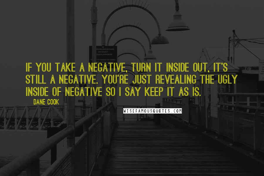 Dane Cook quotes: If you take a negative, turn it inside out, it's still a negative. You're just revealing the ugly inside of negative so I say keep it as is.