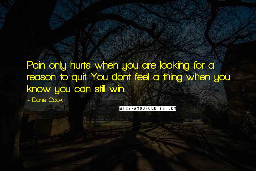 Dane Cook quotes: Pain only hurts when you are looking for a reason to quit. You don't feel a thing when you know you can still win.