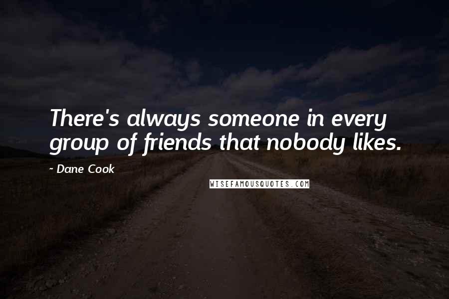 Dane Cook quotes: There's always someone in every group of friends that nobody likes.