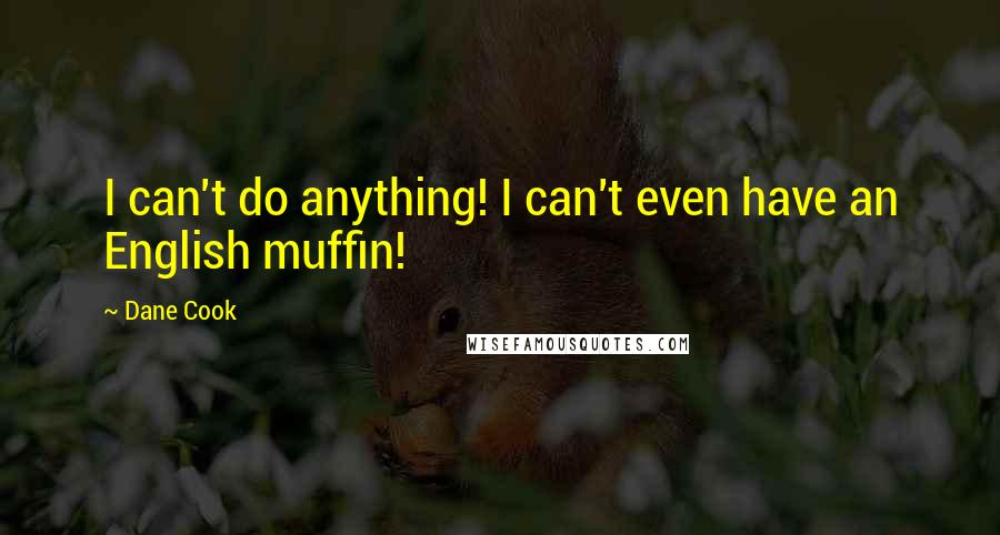 Dane Cook quotes: I can't do anything! I can't even have an English muffin!
