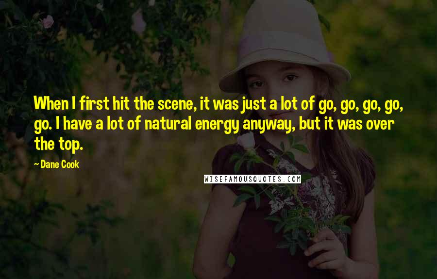 Dane Cook quotes: When I first hit the scene, it was just a lot of go, go, go, go, go. I have a lot of natural energy anyway, but it was over the