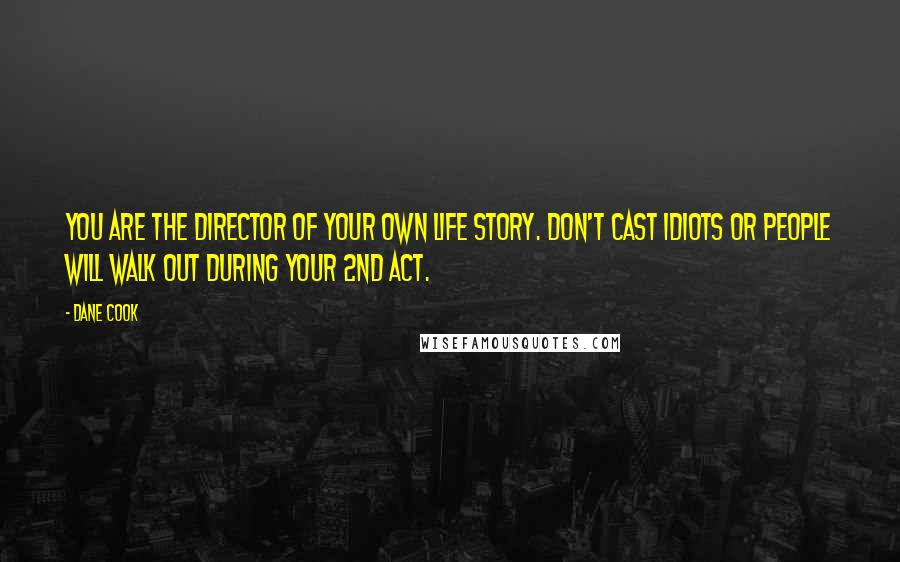 Dane Cook quotes: You are the director of your own life story. Don't cast idiots or people will walk out during your 2nd act.