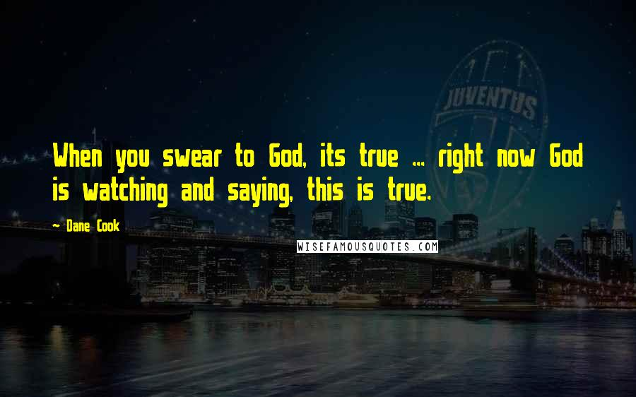 Dane Cook quotes: When you swear to God, its true ... right now God is watching and saying, this is true.