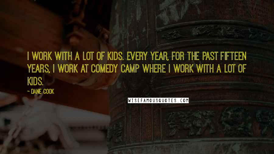 Dane Cook quotes: I work with a lot of kids. Every year, for the past fifteen years, I work at Comedy Camp where I work with a lot of kids.