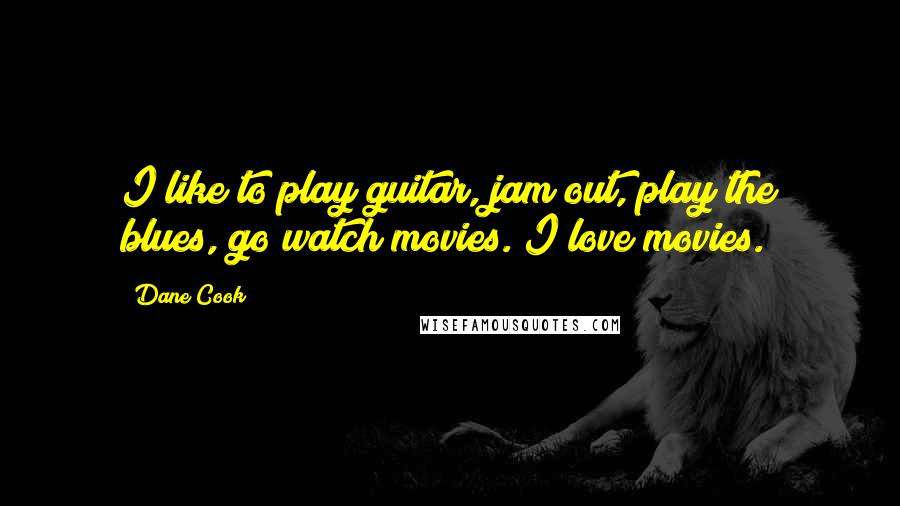 Dane Cook quotes: I like to play guitar, jam out, play the blues, go watch movies. I love movies.