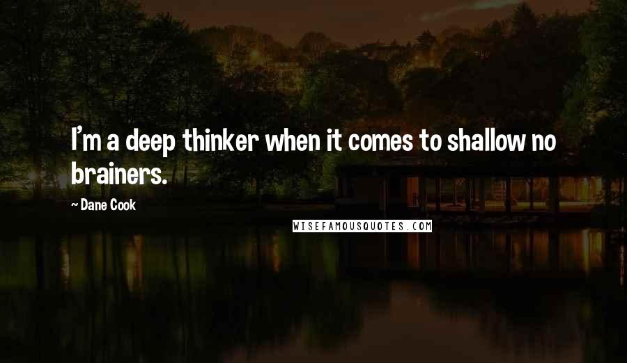 Dane Cook quotes: I'm a deep thinker when it comes to shallow no brainers.