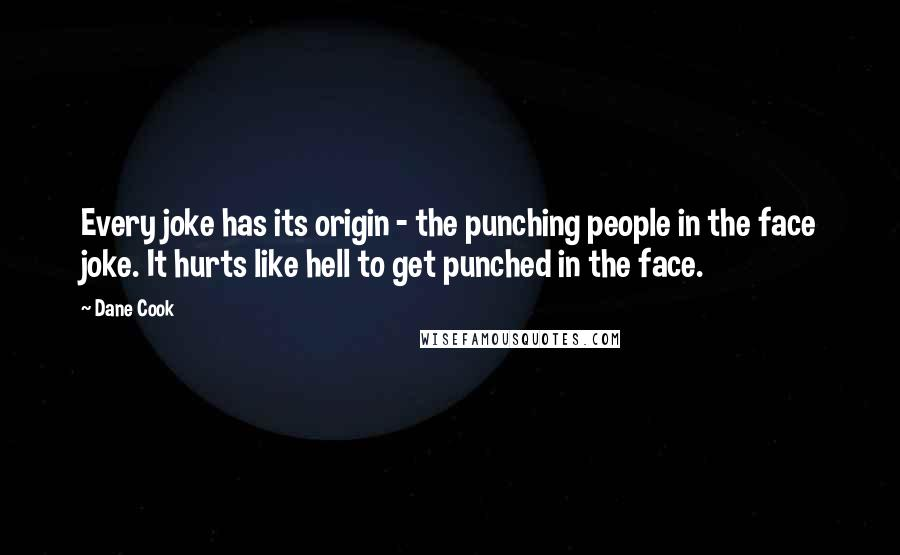 Dane Cook quotes: Every joke has its origin - the punching people in the face joke. It hurts like hell to get punched in the face.