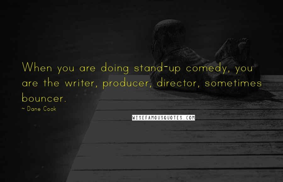 Dane Cook quotes: When you are doing stand-up comedy, you are the writer, producer, director, sometimes bouncer.