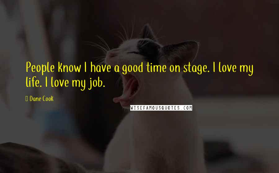 Dane Cook quotes: People know I have a good time on stage. I love my life. I love my job.
