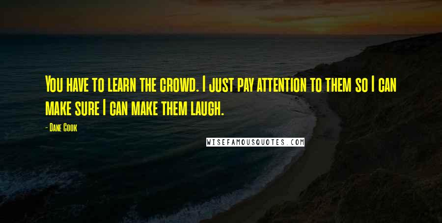 Dane Cook quotes: You have to learn the crowd. I just pay attention to them so I can make sure I can make them laugh.
