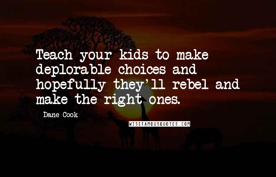 Dane Cook quotes: Teach your kids to make deplorable choices and hopefully they'll rebel and make the right ones.