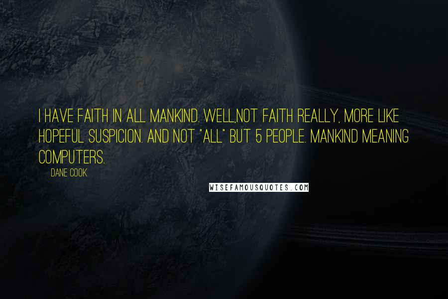 "Dane Cook quotes: I have faith in all mankind. Well,not faith really, more like hopeful suspicion. And not ""all"" but 5 people. Mankind meaning computers."