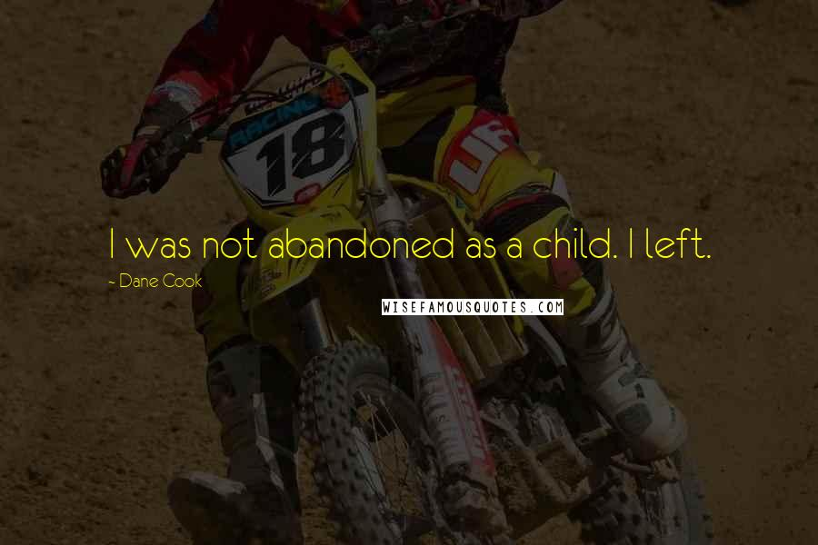 Dane Cook quotes: I was not abandoned as a child. I left.