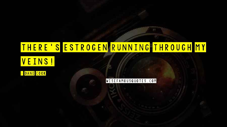 Dane Cook quotes: There's estrogen running through my veins!