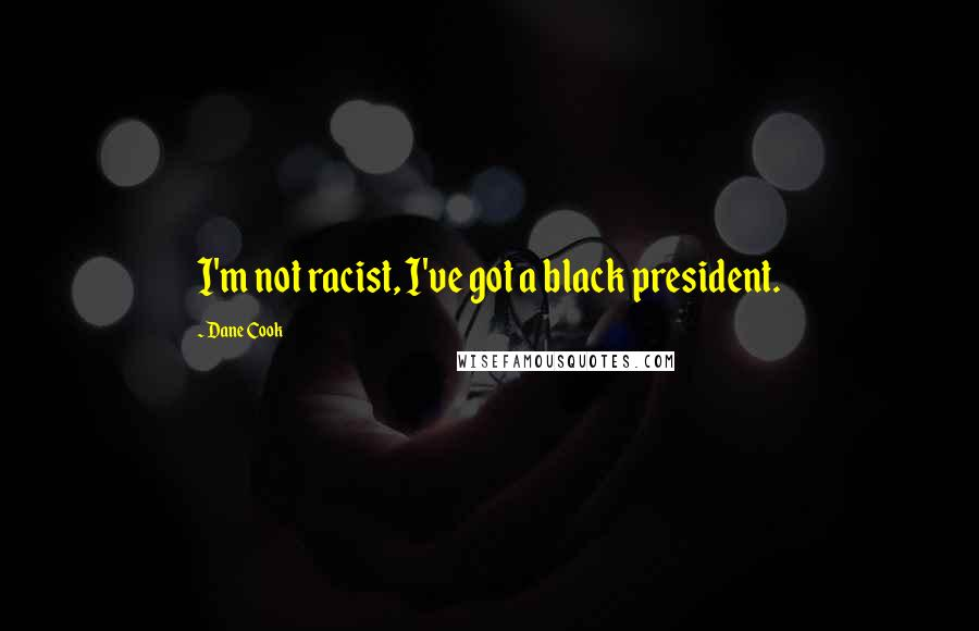 Dane Cook quotes: I'm not racist, I've got a black president.