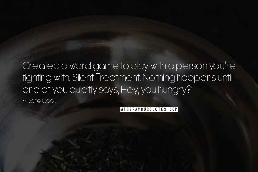 Dane Cook quotes: Created a word game to play with a person you're fighting with. Silent Treatment. Nothing happens until one of you quietly says, Hey, you hungry?