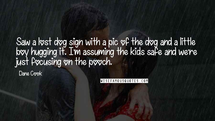 Dane Cook quotes: Saw a lost dog sign with a pic of the dog and a little boy hugging it. I'm assuming the kids safe and we're just focusing on the pooch.