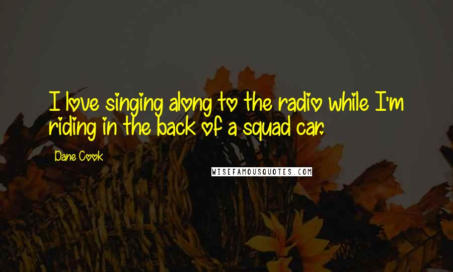 Dane Cook quotes: I love singing along to the radio while I'm riding in the back of a squad car.