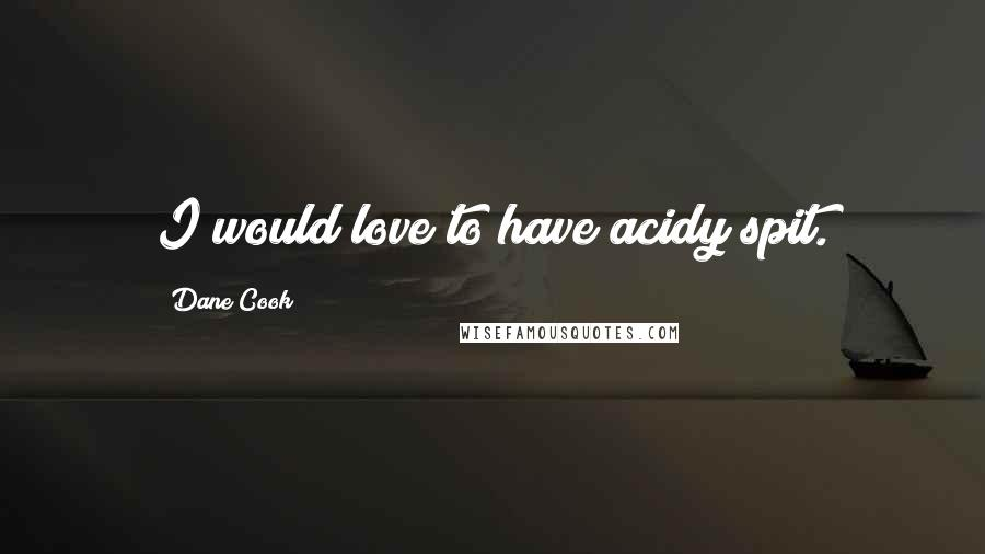 Dane Cook quotes: I would love to have acidy spit.