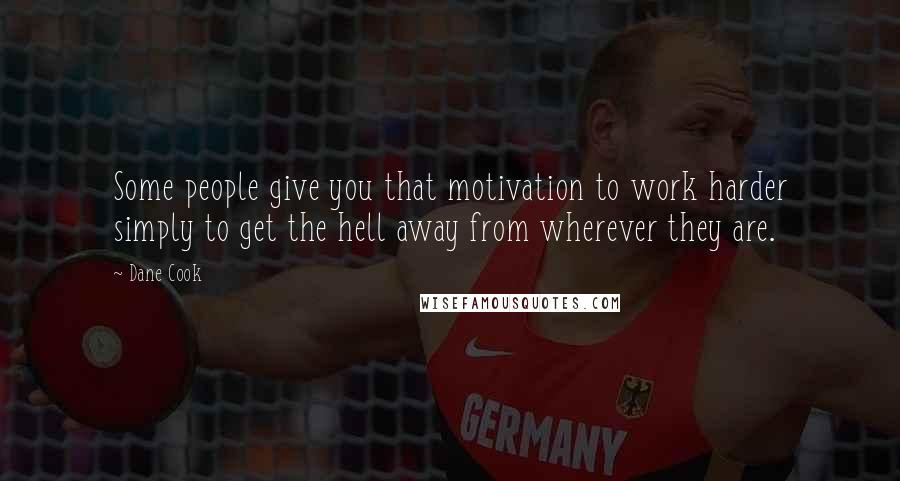 Dane Cook quotes: Some people give you that motivation to work harder simply to get the hell away from wherever they are.