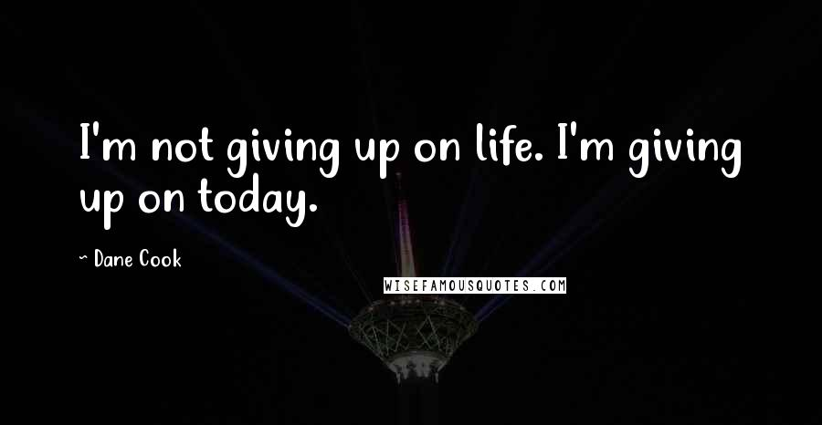 Dane Cook quotes: I'm not giving up on life. I'm giving up on today.