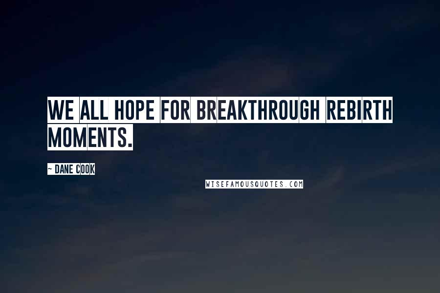 Dane Cook quotes: We all hope for breakthrough rebirth moments.