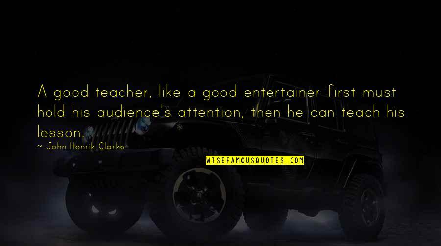 Dang Girl Quotes By John Henrik Clarke: A good teacher, like a good entertainer first