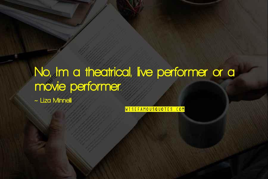Dangerous Adventure Quotes By Liza Minnelli: No, I'm a theatrical, live performer or a
