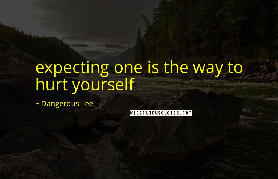 Dangerous Lee quotes: expecting one is the way to hurt yourself