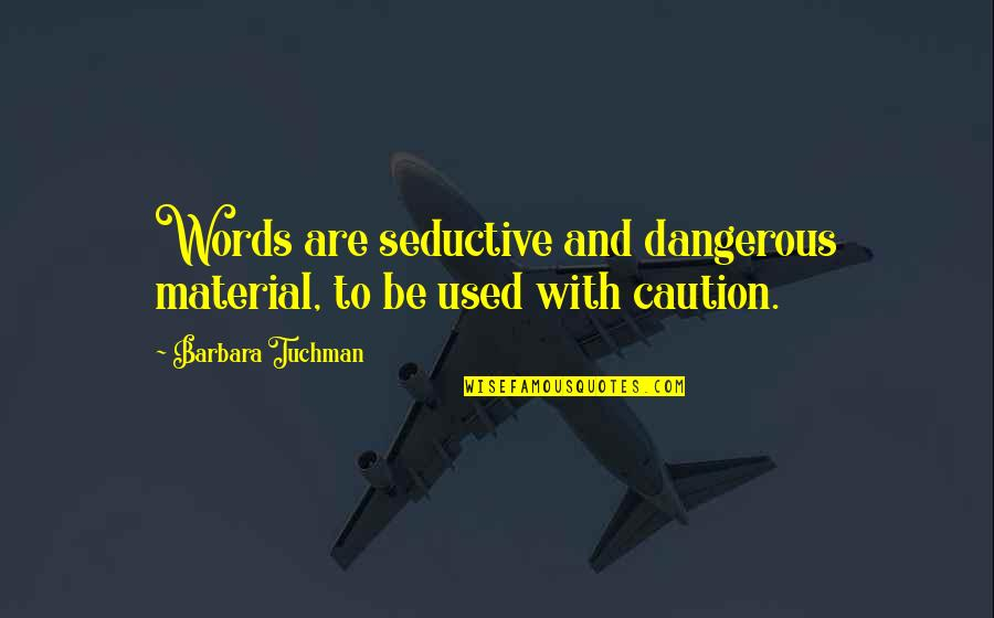 Dangerous Words Quotes By Barbara Tuchman: Words are seductive and dangerous material, to be