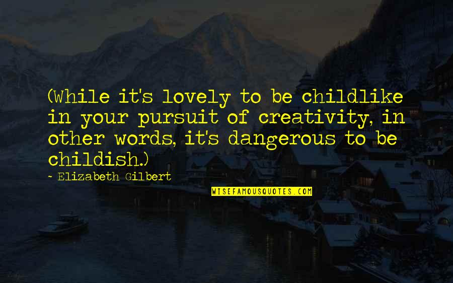 Dangerous Words Quotes By Elizabeth Gilbert: (While it's lovely to be childlike in your