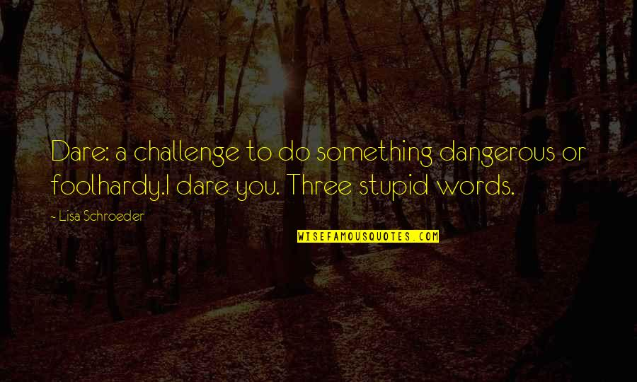 Dangerous Words Quotes By Lisa Schroeder: Dare: a challenge to do something dangerous or